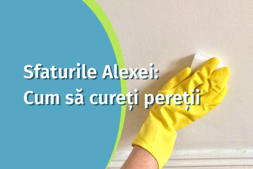 Sfaturile Alexei: cum sa cureti peretii